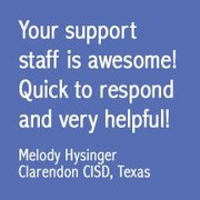 Your support staff is awesome! Quick to respond and very helpful. - Melody Hysinger, Clarendon CISD, Texas